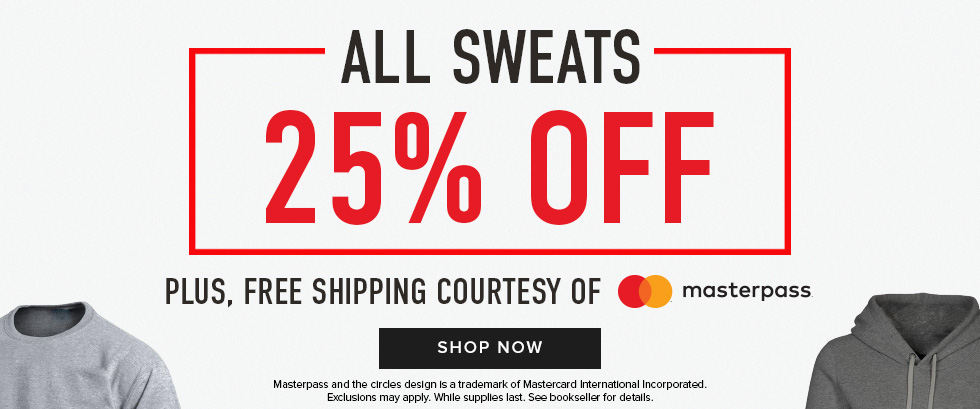 Picture of shirts. All Sweats 25% off. Plus, free shipping courtesy of Masterpass. Masterpass and the circles design is a trademark of Mastercard International Incorporated. Exclusions may apply. While supplies last. See bookseller for details. Click to shop now.